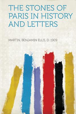 The Stones of Paris in History and Letters - 1909, Martin Benjamin Ellis D