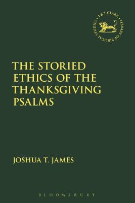 The Storied Ethics of the Thanksgiving Psalms - James, Joshua T