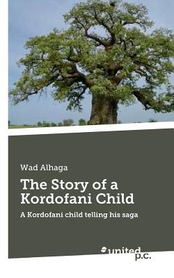 The Story of a Kordofani Child: A Kordofani Child Telling His Saga - Alhaga, Wad