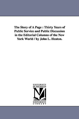 The Story of a Page: Thirty Years of Public Service and Public Discussion in the Editorial Columns of the New York World / By John L. Heaton. - Heaton, John Langdon