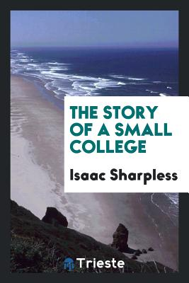 The Story of a Small College - Sharpless, Isaac