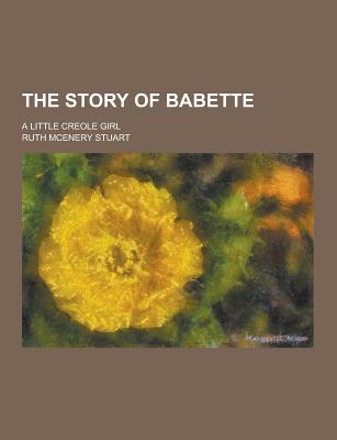 The Story of Babette; A Little Creole Girl - Stuart, Ruth McEnery