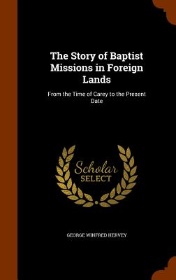 The Story of Baptist Missions in Foreign Lands: From the Time of Carey to the Present Date - Hervey, George Winfred