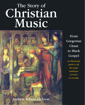 The Story of Christian Music: An Illustrated Guide to All the Major Traditions of Music in Worship - Wilson-Dickson, Andrew