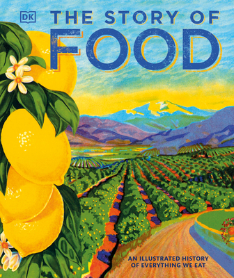 The Story of Food: An Illustrated History of Everything We Eat - DK, and Coren, Giles (Foreword by)