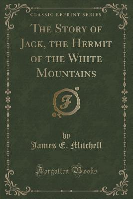 The Story of Jack, the Hermit of the White Mountains (Classic Reprint) - Mitchell, James E