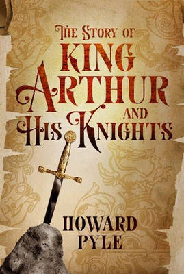 The Story of King Arthur and His Knights - Pyle, Howard, and Pober, Arthur (Afterword by)