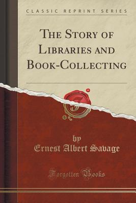 The Story of Libraries and Book-Collecting (Classic Reprint) - Savage, Ernest Albert