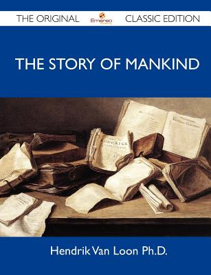 The Story of Mankind - The Original Classic Edition - Hendrik Van Loon Ph D