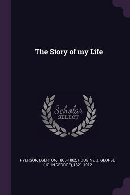 The Story of My Life - Ryerson, Egerton, and Hodgins, J George 1821-1912