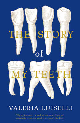 The Story of My Teeth - Luiselli, Valeria, PhD, and MacSweeney, Christina (Translated by)