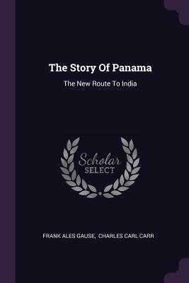 The Story of Panama: The New Route to India - Gause, Frank Ales, and Charles Carl Carr (Creator)