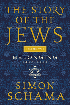 The Story of the Jews Volume Two: Belonging: 1492-1900 - Schama, Simon