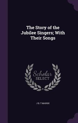The Story of the Jubilee Singers; With Their Songs - Marsh, J B T