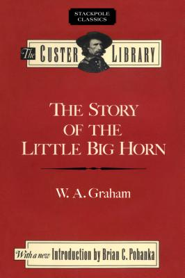 The Story of the Little Big Horn: Custer's Last Fight - Graham, W a