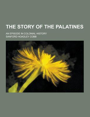 The Story of the Palatines; An Episode in Colonial History - Cobb, Sanford Hoadley