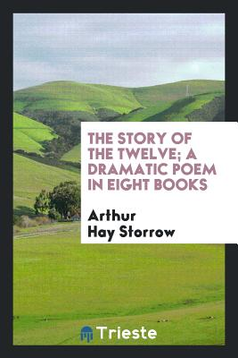 The Story of the Twelve; A Dramatic Poem in Eight Books - Storrow, Arthur Hay