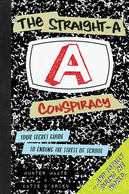 The Straight-A Conspiracy: Your Secret Guide to Ending the Stress of School and Totally Ruling the World - Maats, Hunter, and O'Brien, Katie