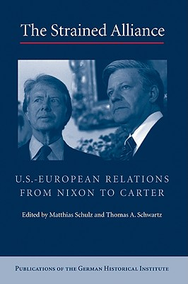 The Strained Alliance: U.S.-European Relations from Nixon to Carter - Schulz, Matthias, and Schwartz, Thomas A