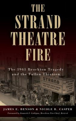 The Strand Theatre Fire: The 1941 Brockton Tragedy and the Fallen Thirteen - Benson, James E, and Casper, Nicole B, and Galligan, Kenneth F (Foreword by)