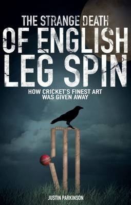 The Strange Death of English Leg Spin: How Cricket's Finest Art Was Given Away - Parkinson, Justin