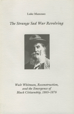 The Strange Sad War Revolving: Walt Whitman, Reconstruction, and the Emergence of Black Citizenship, 1865-1876 - Mancuso, Luke