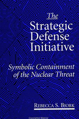 The Strategic Defense Initiative: Symbolic Containment of the Nuclear Threat - Bjork, Rebecca S