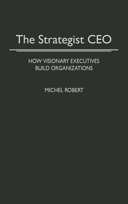 The Strategist CEO: How Visionary Executives Build Organizations - Robert, Michel