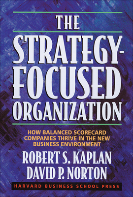 The Strategy-Focused Organization: How Balanced Scorecard Companies Thrive in the New Business Environment - Kaplan, Robert S, and Norton, David P