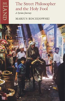 The Street Philosopher and the Holy Fool: A Syrian Journey - Kociejowski, Marius