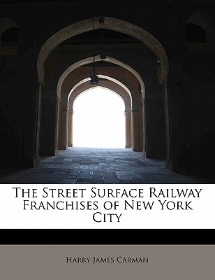 The Street Surface Railway Franchises of New York City - Carman, Harry James