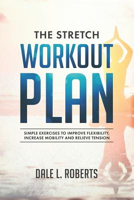 The Stretch Workout Plan: Simple Exercises to Improve Flexibility, Increase Mobility and Relieve Tension - Roberts, Dale L