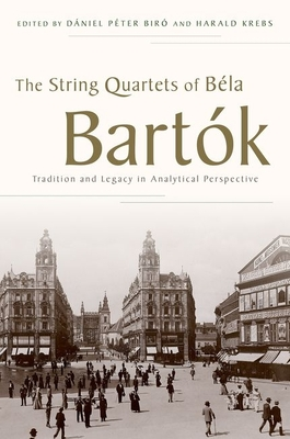The String Quartets of Béla Bartók: Tradition and Legacy in Analytical Perspective - Biró, Dániel Péter (Editor), and Krebs, Harald (Editor)