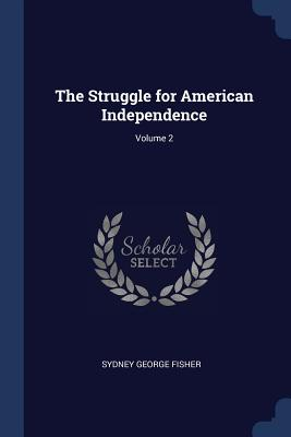 The Struggle for American Independence; Volume 2 - Fisher, Sydney George