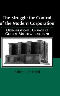 The Struggle for Control of the Modern Corporation: Organizational Change at General Motors, 1924 1970 - Freeland, Robert F