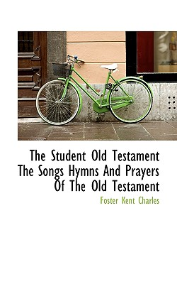 The Student Old Testament the Songs Hymns and Prayers of the Old Testament - Charles, Foster Kent