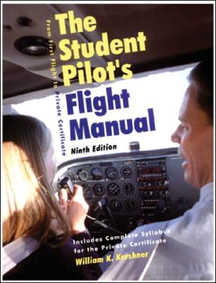 The Student Pilot's Flight Manual: From First Flight to Private Certificate - Kershner, William K