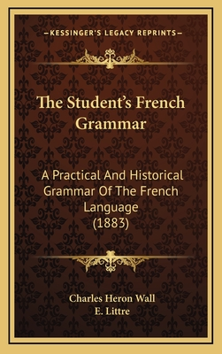 The Student's French Grammar: A Practical and Historical Grammar of the French Language (1883) - Wall, Charles Heron, and Littre, E (Introduction by)