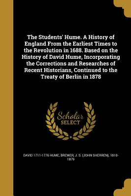 The Students' Hume. a History of England from the Earliest Times to the Revolution in 1688. Based on the History of David Hume, Incorporating the Corrections and Researches of Recent Historians, Continued to the Treaty of Berlin in 1878 - Hume, David 1711-1776, and Brewer, J S (John Sherren) 1810-1879 (Creator)