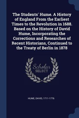 The Students' Hume. a History of England from the Earliest Times to the Revolution in 1688. Based on the History of David Hume, Incorporating the Corrections and Researches of Recent Historians, Continued to the Treaty of Berlin in 1878 - Hume, David