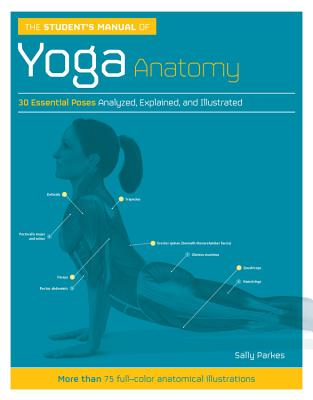 The Student's Manual of Yoga Anatomy: 30 Essential Poses Analyzed, Explained, and Illustrated - Parkes, Sally