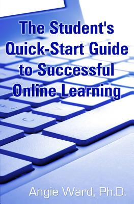 The Student's Quick-Start Guide to Successful Online Learning - Ward, Angie