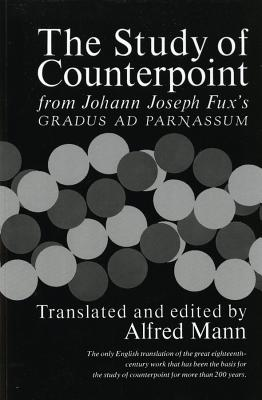 The Study of Counterpoint: From Johann Joseph Fux's Gradus Ad Parnassum - Fux, Johann Joseph, and Mann, Alfred, Professor (Translated by)