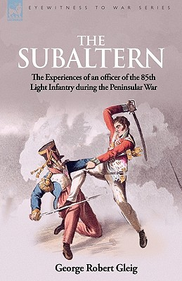 The Subaltern: The Experiences of an Officer of the 85th Light Infantry During the Peninsular War - Gleig, G R