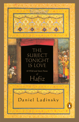 The Subject Tonight Is Love: 60 Wild and Sweet Poems of Hafiz - Hafiz, and Ladinsky, Daniel (Translated by)