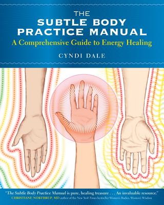 The Subtle Body Practice Manual: A Comprehensive Guide to Energy Healing - Dale, Cyndi