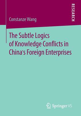 The Subtle Logics of Knowledge Conflicts in China's Foreign Enterprises - Wang, Constanze
