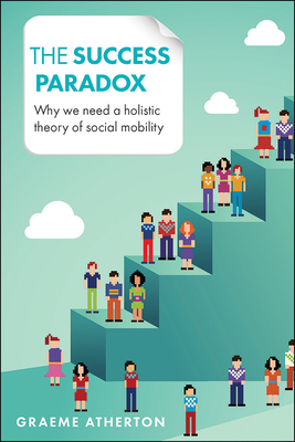 The success paradox: Why we need a holistic theory of social mobility - Atherton, Graeme
