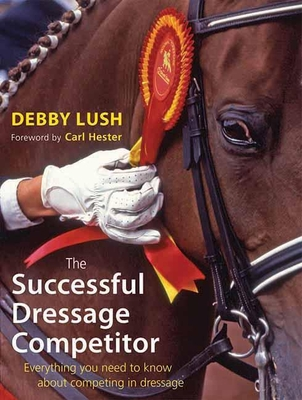 The Successful Dressage Competitor: Everything You Need to Know About Competing in Dressage - Lush, Debby, and Hester, Carl (Foreword by)