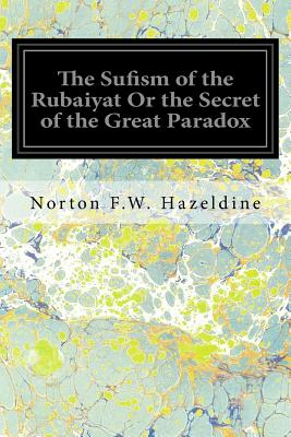 The Sufism of the Rubaiyat or the Secret of the Great Paradox - Hazeldine, Norton F W